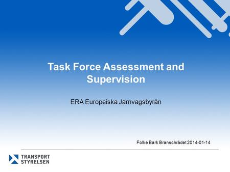 Task Force Assessment and Supervision ERA Europeiska Järnvägsbyrån Folke Bark Branschrådet 2014-01-14.