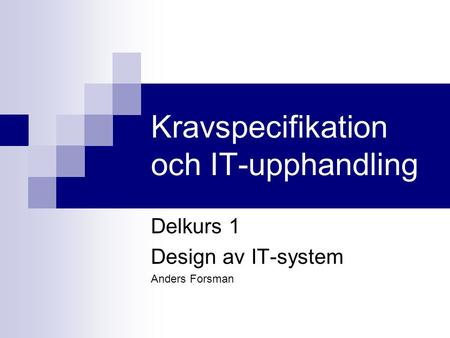 Kravspecifikation och IT-upphandling Delkurs 1 Design av IT-system Anders Forsman.