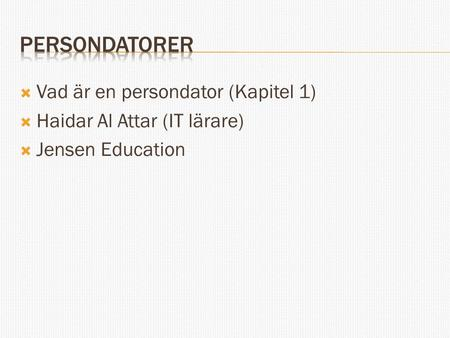  Vad är en persondator (Kapitel 1)  Haidar Al Attar (IT lärare)  Jensen Education.