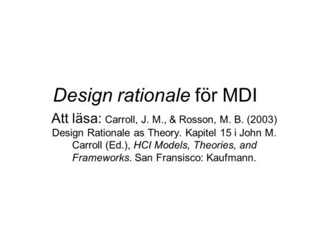 Design rationale för MDI Att läsa: Carroll, J. M., & Rosson, M. B. (2003) Design Rationale as Theory. Kapitel 15 i John M. Carroll (Ed.), HCI Models, Theories,