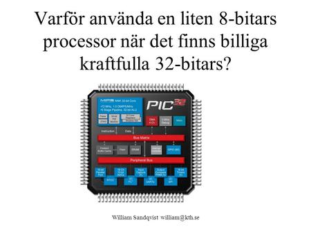 William Sandqvist william@kth.se Varför använda en liten 8-bitars processor när det finns billiga kraftfulla 32-bitars? William Sandqvist william@kth.se.