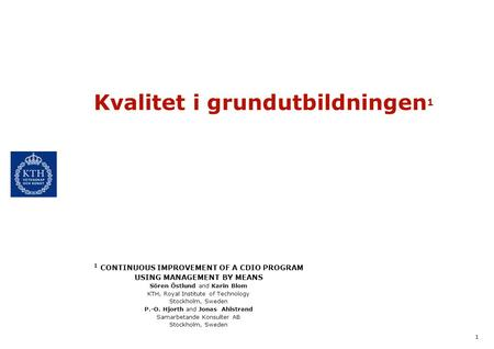 1 Kvalitet i grundutbildningen 1 1 CONTINUOUS IMPROVEMENT OF A CDIO PROGRAM USING MANAGEMENT BY MEANS Sören Östlund and Karin Blom KTH, Royal Institute.