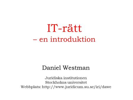IT-rätt – en introduktion Daniel Westman Juridiska institutionen Stockholms universitet Webbplats: