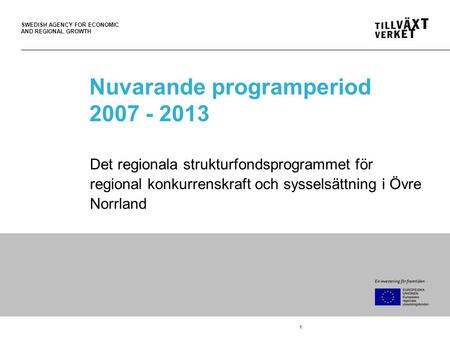 SWEDISH AGENCY FOR ECONOMIC AND REGIONAL GROWTH 1 Nuvarande programperiod 2007 - 2013 Det regionala strukturfondsprogrammet för regional konkurrenskraft.