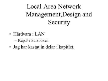 Local Area Network Management,Design and Security Hårdvara i LAN –Kap.3 i kursboken Jag har kastat in delar i kapitlet.