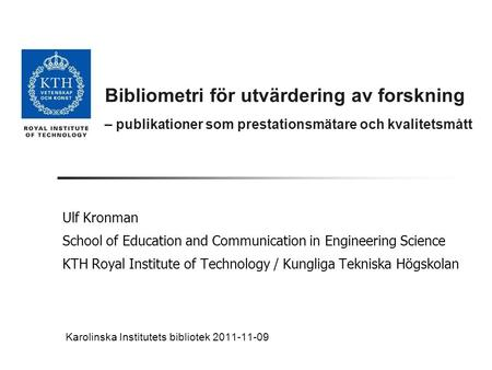 Bibliometri för utvärdering av forskning – publikationer som prestationsmätare och kvalitetsmått Ulf Kronman School of Education and Communication in Engineering.