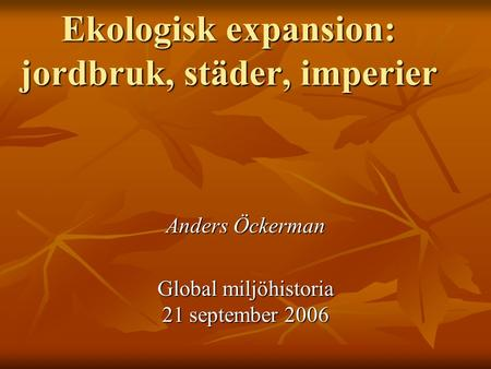 Ekologisk expansion: jordbruk, städer, imperier Anders Öckerman Global miljöhistoria 21 september 2006.