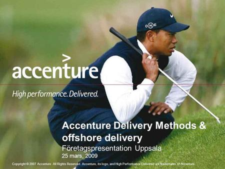 Copyright © 2007 Accenture All Rights Reserved. Accenture, its logo, and High Performance Delivered are trademarks of Accenture. Accenture Delivery Methods.