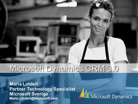 Microsoft Dynamics CRM 3.0 Maria Lindell Partner Technology Specialist Microsoft Sverige