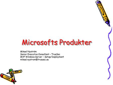 Microsofts Produkter Mikael Nyström Senior Executive Consultant - TrueSec MVP Windows Server – Setup/Deployment