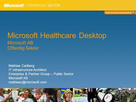 Www.microsoft.se/government Microsoft Healthcare Desktop Microsoft AB Offentlig Sektor Mathias Carlberg IT Infrastructure Architect Enterprise & Partner.