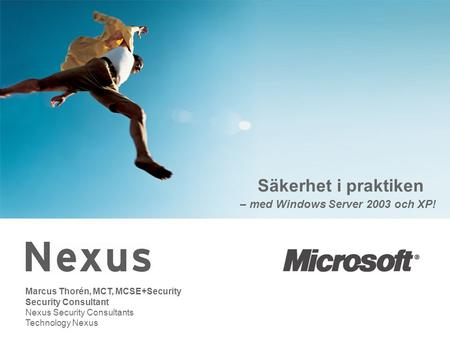 Säkerhet i praktiken – med Windows Server 2003 och XP! Marcus Thorén, MCT, MCSE+Security Security Consultant Nexus Security Consultants Technology Nexus.