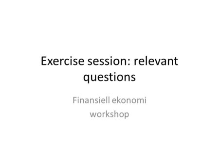 Exercise session: relevant questions Finansiell ekonomi workshop.