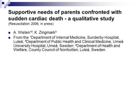 Supportive needs of parents confronted with sudden cardiac death - a qualitative study (Resuscitation 2006, in press) A. Wisten¹², K. Zingmark³ From the.