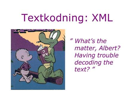"Textkodning: XML ""What's the matter, Albert? Having trouble decoding the text? """