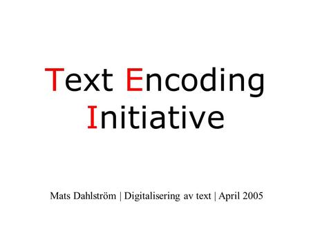 Text Encoding Initiative Mats Dahlström | Digitalisering av text | April 2005.