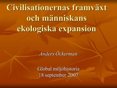 Civilisationernas framväxt och människans ekologiska expansion Anders Öckerman Global miljöhistoria 18 september 2007.
