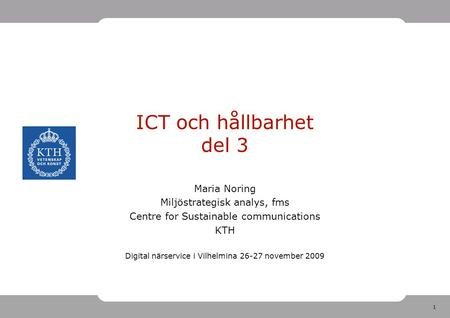 1 ICT och hållbarhet del 3 Maria Noring Miljöstrategisk analys, fms Centre for Sustainable communications KTH Digital närservice i Vilhelmina 26-27 november.