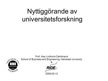 Nyttiggörande av universitetsforskning Prof. Åsa Lindholm Dahlstrand School of Business and Engineering, Halmstad University & 2009-03-12.