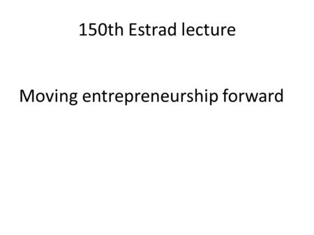 150th Estrad lecture Moving entrepreneurship forward.