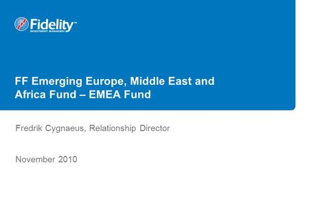 FF Emerging Europe, Middle East and Africa Fund – EMEA Fund Fredrik Cygnaeus, Relationship Director November 2010.