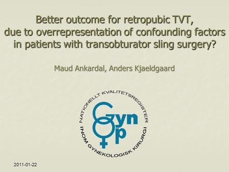 2011-01-22 Better outcome for retropubic TVT, due to overrepresentation of confounding factors in patients with transobturator sling surgery? Maud Ankardal,