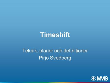 Timeshift Teknik, planer och definitioner Pirjo Svedberg.