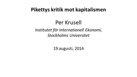 Pikettys kritik mot kapitalismen Per Krusell Institutet för Internationell Ekonomi, Stockholms Universitet 19 augusti, 2014.