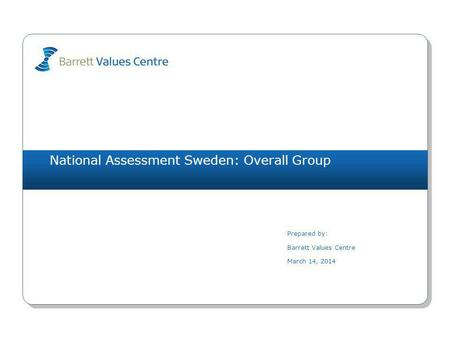 National Assessment Sweden: Overall Group Prepared by: Barrett Values Centre March 14, 2014.