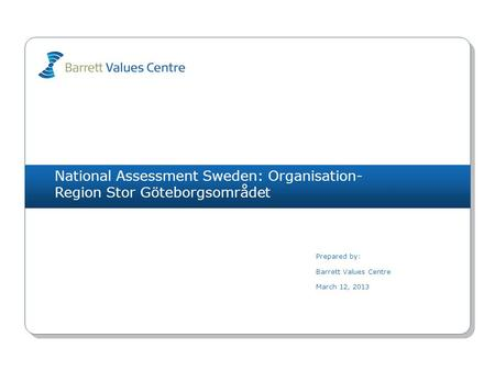 National Assessment Sweden: Organisation- Region Stor Göteborgsområdet Prepared by: Barrett Values Centre March 12, 2013.
