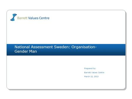 National Assessment Sweden: Organisation- Gender Man Prepared by: Barrett Values Centre March 12, 2013.