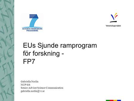 EUs Sjunde ramprogram för forskning - FP7 Gabriella Norlin NCP SiS Senior Adviser Science Communication