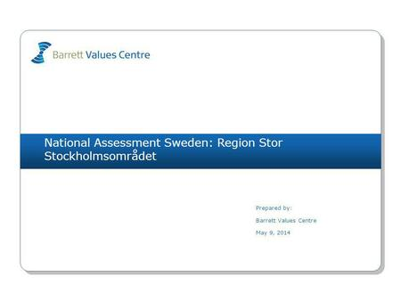 National Assessment Sweden: Region Stor Stockholmsområdet Prepared by: Barrett Values Centre May 9, 2014.