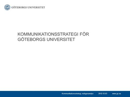 Www.gu.se KOMMUNIKATIONSSTRATEGI FÖR GÖTEBORGS UNIVERSITET Kommunikationsstrategi, nulägesanalys2012-12-03.