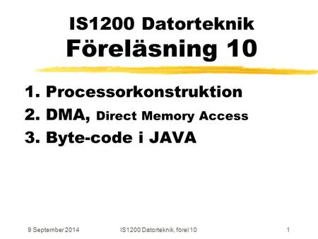 9 September 2014IS1200 Datorteknik, förel 101 IS1200 Datorteknik Föreläsning 10 1. Processorkonstruktion 2. DMA, Direct Memory Access 3. Byte-code i JAVA.