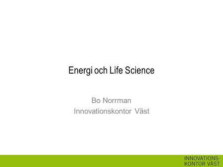 Energi och Life Science Bo Norrman Innovationskontor Väst.