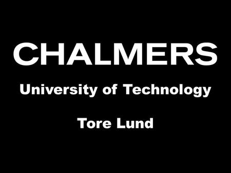 Chalmers University of Technology University of Technology Tore Lund.
