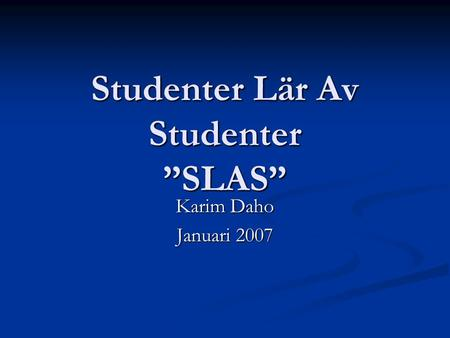 "Studenter Lär Av Studenter ""SLAS"" Karim Daho Januari 2007."
