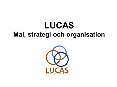 LUCAS Mål, strategi och organisation. 2005-09-15 LUCAS - Center for Applied Software Research2 LUCAS mål Att i samverkan med näringslivet identifiera.