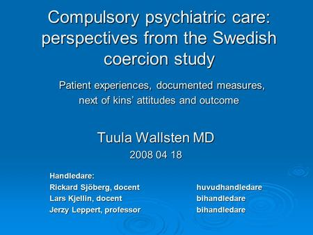 Compulsory psychiatric care: perspectives from the Swedish coercion study Patient experiences, documented measures, next of kins' attitudes and outcome.