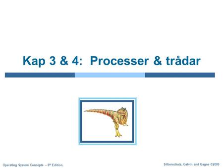 Silberschatz, Galvin and Gagne ©2009 Operating System Concepts – 8 th Edition, Kap 3 & 4: Processer & trådar.