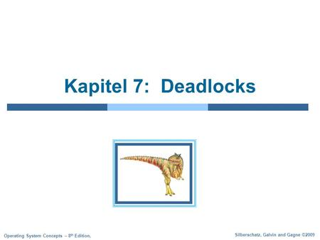 Silberschatz, Galvin and Gagne ©2009 Operating System Concepts – 8 th Edition, Kapitel 7: Deadlocks.