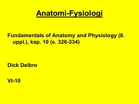 Anatomi-Fysiologi Fundamentals of Anatomy and Physiology (8. uppl.), kap. 10 (s. 326-334) Dick Delbro Vt-10.
