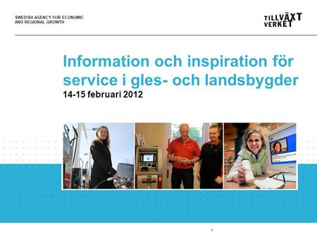 SWEDISH AGENCY FOR ECONOMIC AND REGIONAL GROWTH 1 Information och inspiration för service i gles- och landsbygder 14-15 februari 2012.