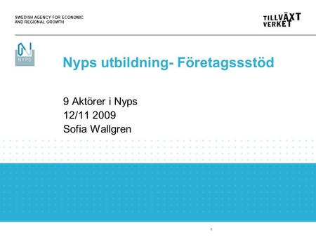 SWEDISH AGENCY FOR ECONOMIC AND REGIONAL GROWTH 1 9 Aktörer i Nyps 12/11 2009 Sofia Wallgren Nyps utbildning- Företagssstöd.