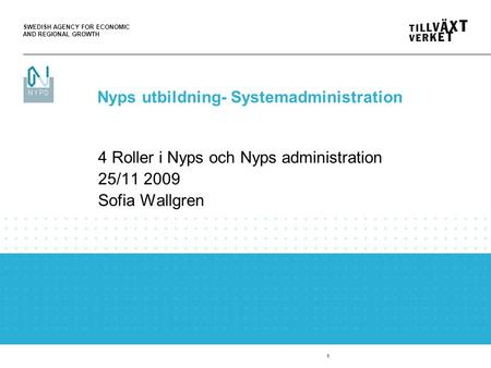 SWEDISH AGENCY FOR ECONOMIC AND REGIONAL GROWTH 1 4 Roller i Nyps och Nyps administration 25/11 2009 Sofia Wallgren Nyps utbildning- Systemadministration.