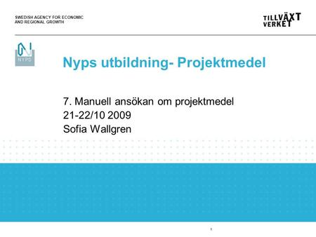SWEDISH AGENCY FOR ECONOMIC AND REGIONAL GROWTH 1 7. Manuell ansökan om projektmedel 21-22/10 2009 Sofia Wallgren Nyps utbildning- Projektmedel.