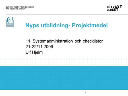 SWEDISH AGENCY FOR ECONOMIC AND REGIONAL GROWTH 1 11. Systemadministration och checklistor 21-22/11 2009 Ulf Hjelm Nyps utbildning- Projektmedel.