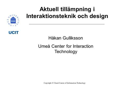 Aktuell tillämpning i Interaktionsteknik och design Håkan Gulliksson Umeå Center for Interaction Technology Copyright © Umeå Center of Information Technology.