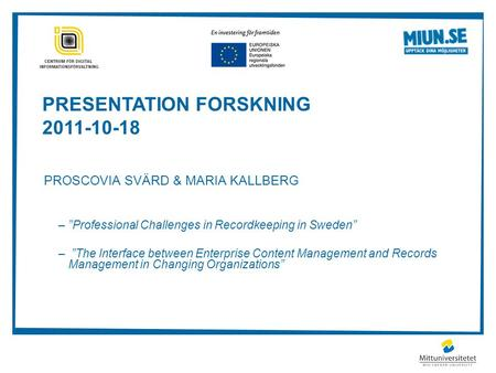 "PRESENTATION FORSKNING 2011-10-18 PROSCOVIA SVÄRD & MARIA KALLBERG –""Professional Challenges in Recordkeeping in Sweden"" – ""The Interface between Enterprise."